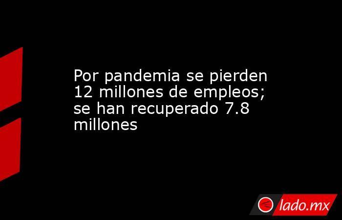 Por pandemia se pierden 12 millones de empleos; se han recuperado 7.8 millones. Noticias en tiempo real
