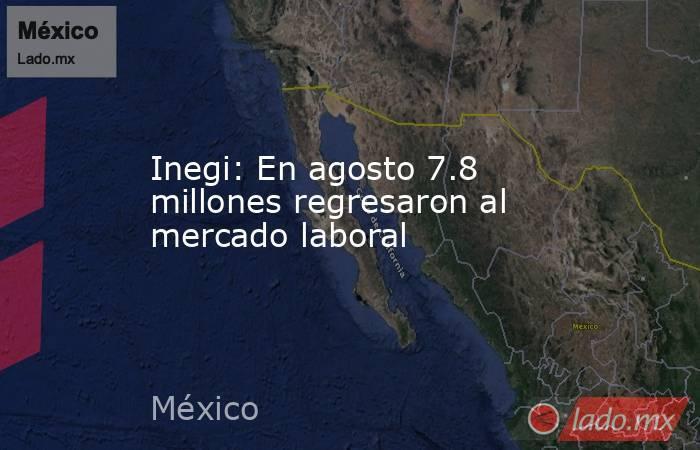 Inegi: En agosto 7.8 millones regresaron al mercado laboral. Noticias en tiempo real