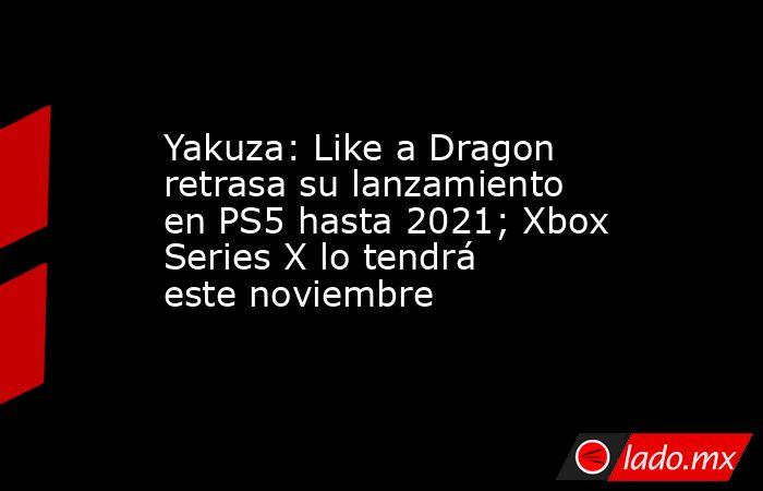 Yakuza: Like a Dragon retrasa su lanzamiento en PS5 hasta 2021; Xbox Series X lo tendrá este noviembre. Noticias en tiempo real