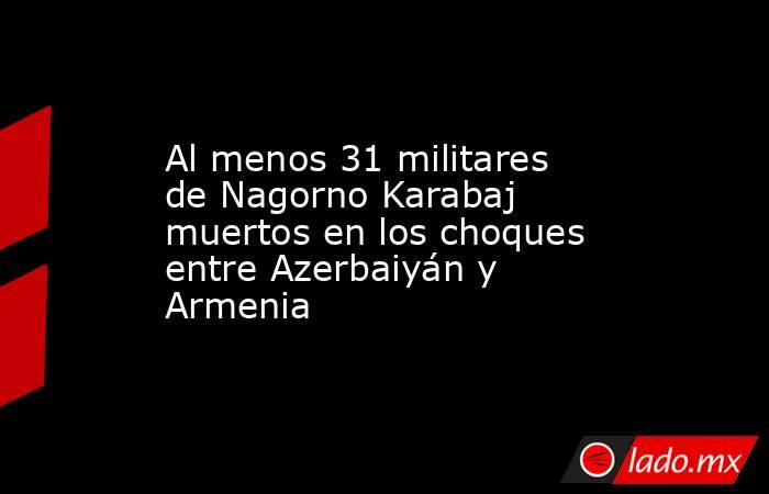 Al menos 31 militares de Nagorno Karabaj muertos en los choques entre Azerbaiyán y Armenia. Noticias en tiempo real