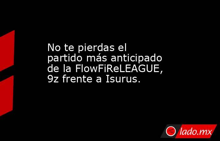 No te pierdas el partido más anticipado de la FlowFiReLEAGUE, 9z frente a Isurus.. Noticias en tiempo real