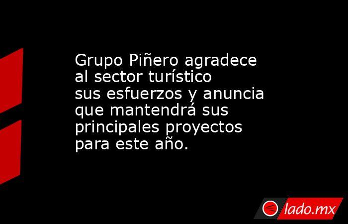 Grupo Piñero agradece al sector turístico sus esfuerzos y anuncia que mantendrá sus principales proyectos para este año.. Noticias en tiempo real