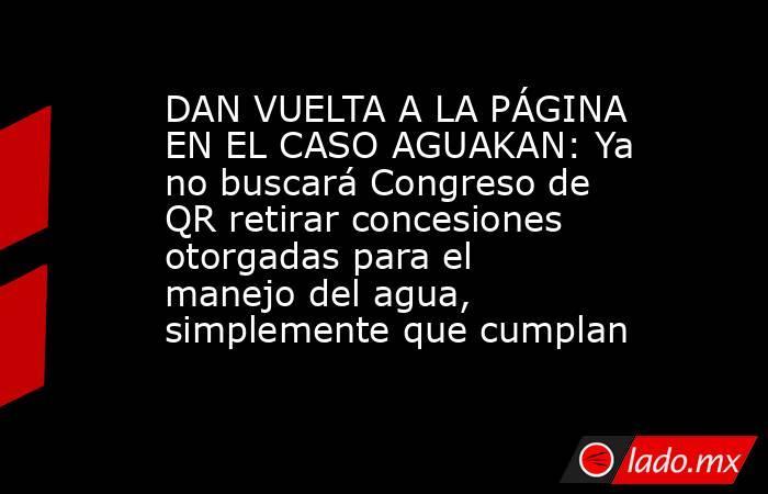 DAN VUELTA A LA PÁGINA EN EL CASO AGUAKAN: Ya no buscará Congreso de QR retirar concesiones otorgadas para el manejo del agua, simplemente que cumplan. Noticias en tiempo real