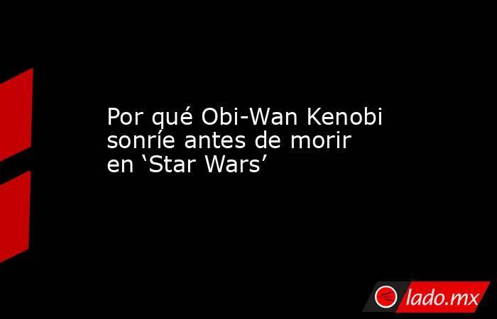 Por qué Obi-Wan Kenobi sonríe antes de morir en 'Star Wars'. Noticias en tiempo real