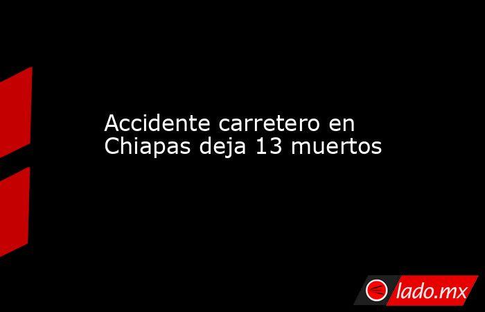 Accidente carretero en  Chiapas deja 13 muertos. Noticias en tiempo real