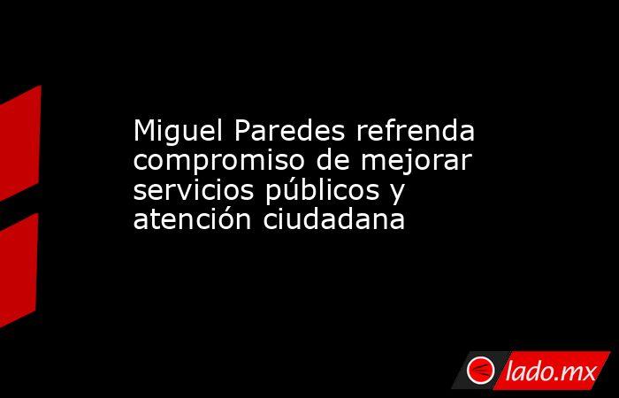 Miguel Paredes refrenda compromiso de mejorar servicios públicos y atención ciudadana. Noticias en tiempo real