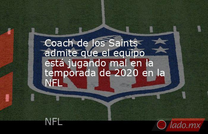 Coach de los Saints admite que el equipo está jugando mal en la temporada de 2020 en la NFL. Noticias en tiempo real