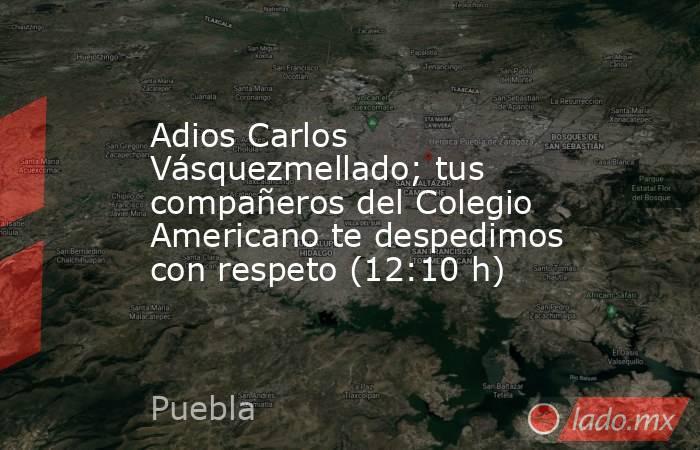 Adios Carlos Vásquezmellado; tus compañeros del Colegio Americano te despedimos con respeto (12:10 h). Noticias en tiempo real