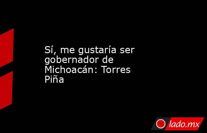 Sí, me gustaría ser gobernador de Michoacán: Torres Piña. Noticias en tiempo real