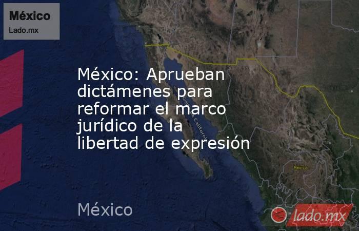 México: Aprueban dictámenes para reformar el marco jurídico de la libertad de expresión. Noticias en tiempo real