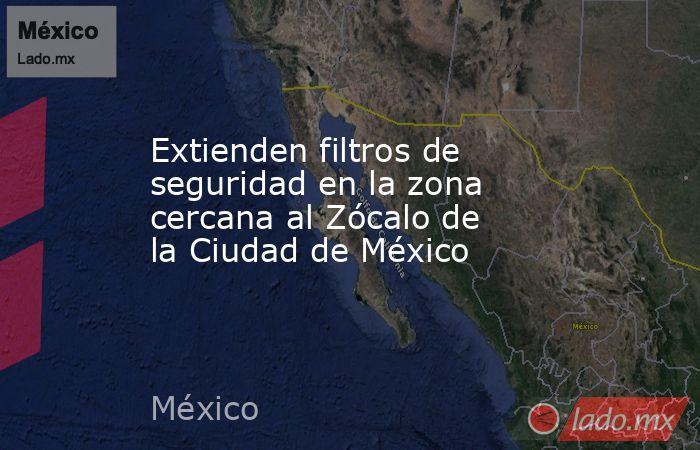 Extienden filtros de seguridad en la zona cercana al Zócalo de la Ciudad de México. Noticias en tiempo real