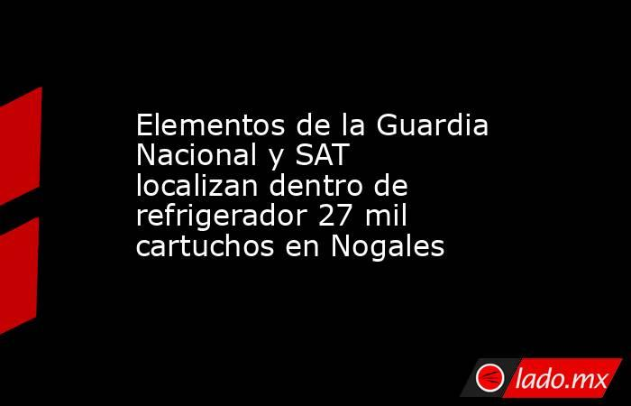 Elementos de la Guardia Nacional y SAT localizan dentro de refrigerador 27 mil cartuchos en Nogales. Noticias en tiempo real