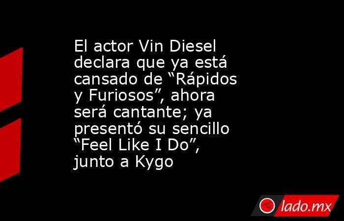 """El actor Vin Diesel declara que ya está cansado de """"Rápidos y Furiosos"""", ahora será cantante; ya presentó su sencillo """"Feel Like I Do"""", junto a Kygo. Noticias en tiempo real"""