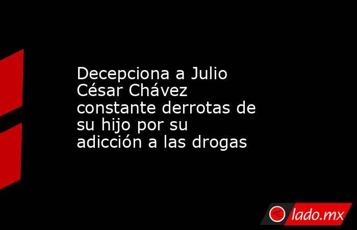 Decepciona a Julio César Chávez constante derrotas de su hijo por su adicción a las drogas. Noticias en tiempo real