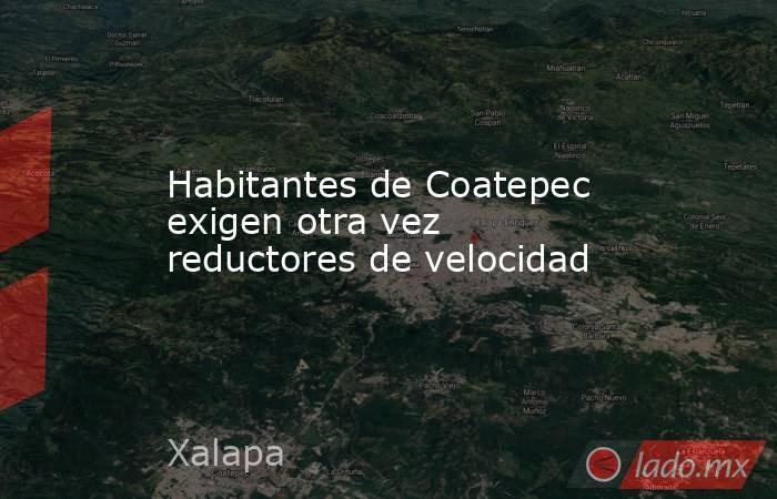 Habitantes de Coatepec exigen otra vez reductores de velocidad. Noticias en tiempo real