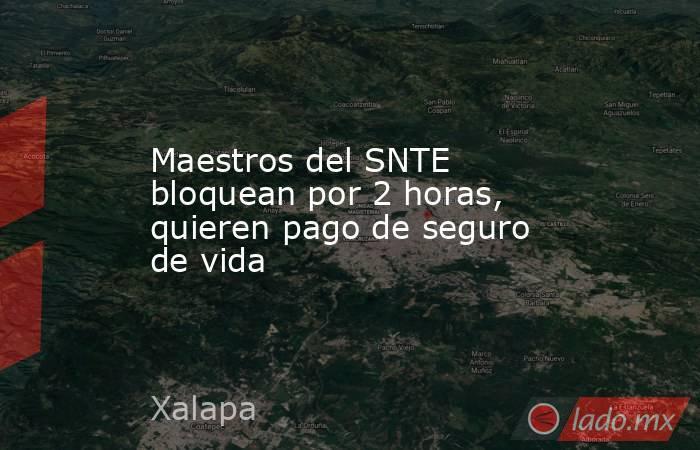 Maestros del SNTE bloquean por 2 horas, quieren pago de seguro de vida. Noticias en tiempo real