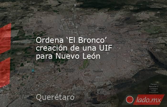 Ordena 'El Bronco' creación de una UIF para Nuevo León. Noticias en tiempo real