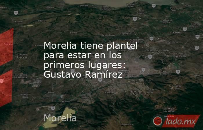 Morelia tiene plantel para estar en los primeros lugares: Gustavo Ramírez. Noticias en tiempo real