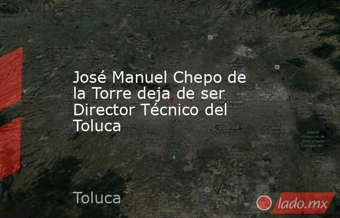 José Manuel Chepo de la Torre deja de ser Director Técnico del Toluca . Noticias en tiempo real