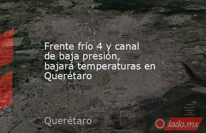 Frente frío 4 y canal de baja presión, bajará temperaturas en Querétaro. Noticias en tiempo real