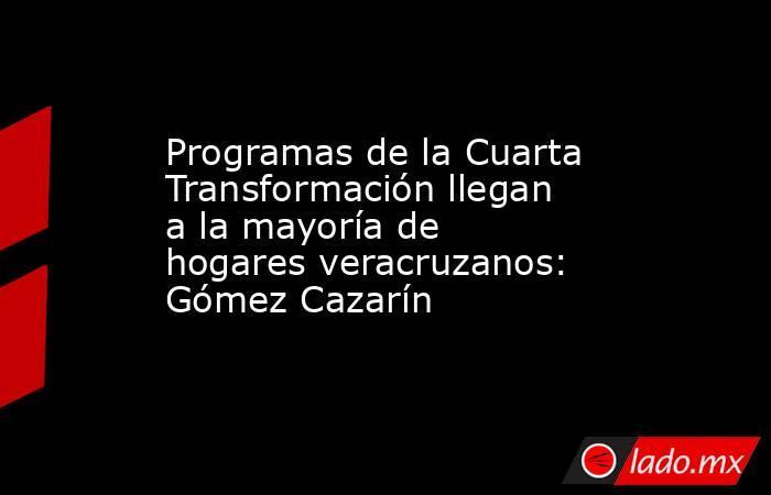 Programas de la Cuarta Transformación llegan a la mayoría de hogares veracruzanos: Gómez Cazarín. Noticias en tiempo real