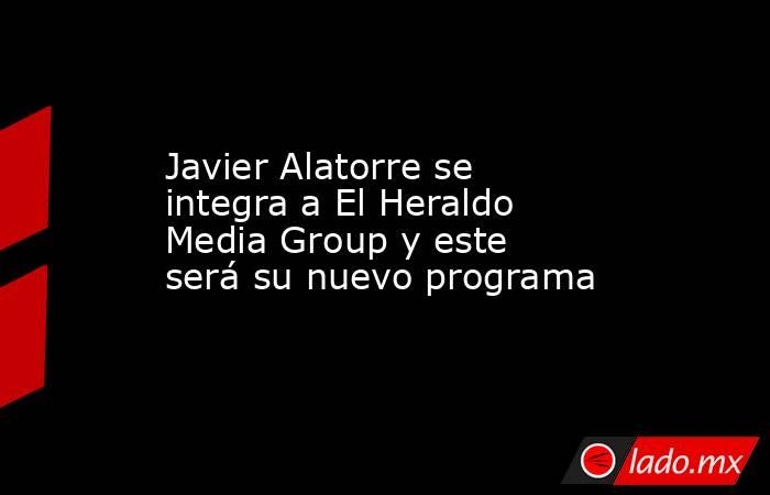 Javier Alatorre se integra a El Heraldo Media Group y este será su nuevo programa. Noticias en tiempo real