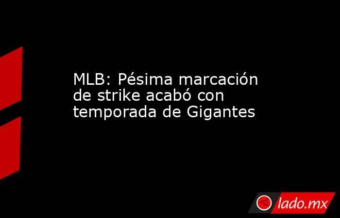 MLB: Pésima marcación de strike acabó con temporada de Gigantes. Noticias en tiempo real