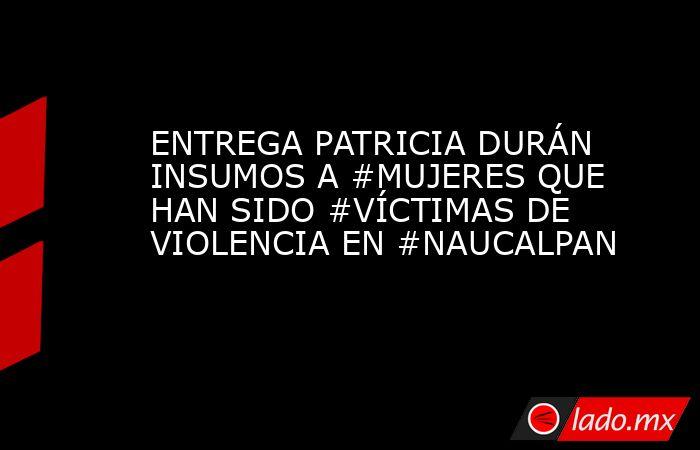 ENTREGA PATRICIA DURÁN INSUMOS A #MUJERES QUE HAN SIDO #VÍCTIMAS DE VIOLENCIA EN #NAUCALPAN. Noticias en tiempo real