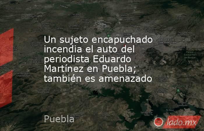 Un sujeto encapuchado incendia el auto del periodista Eduardo Martínez en Puebla; también es amenazado. Noticias en tiempo real