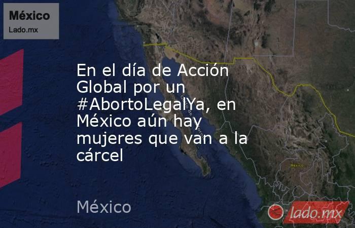 En el día de Acción Global por un #AbortoLegalYa, en México aún hay mujeres que van a la cárcel. Noticias en tiempo real