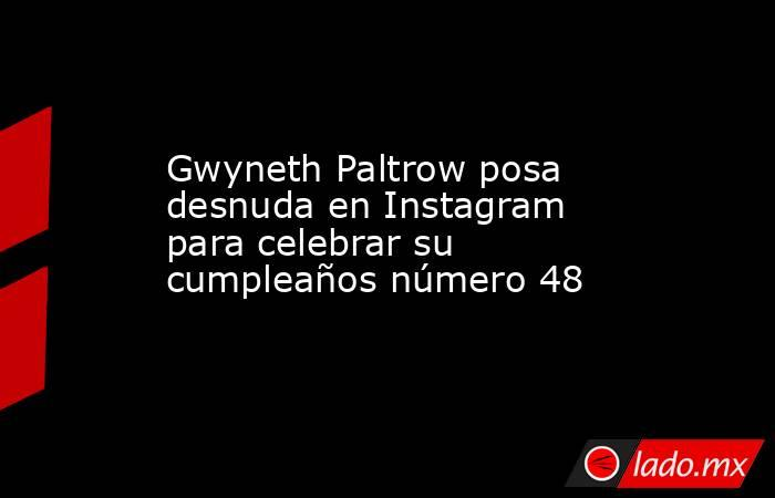 Gwyneth Paltrow posa desnuda en Instagram para celebrar su cumpleaños número 48. Noticias en tiempo real