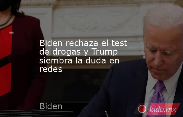 Biden rechaza el test de drogas y Trump siembra la duda en redes. Noticias en tiempo real