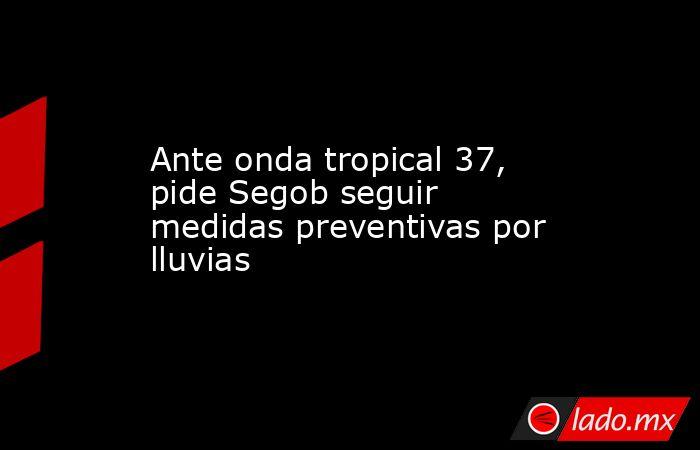 Ante onda tropical 37, pide Segob seguir medidas preventivas por lluvias. Noticias en tiempo real