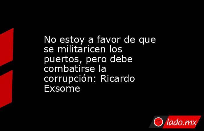 No estoy a favor de que se militaricen los puertos, pero debe combatirse la corrupción: Ricardo Exsome. Noticias en tiempo real