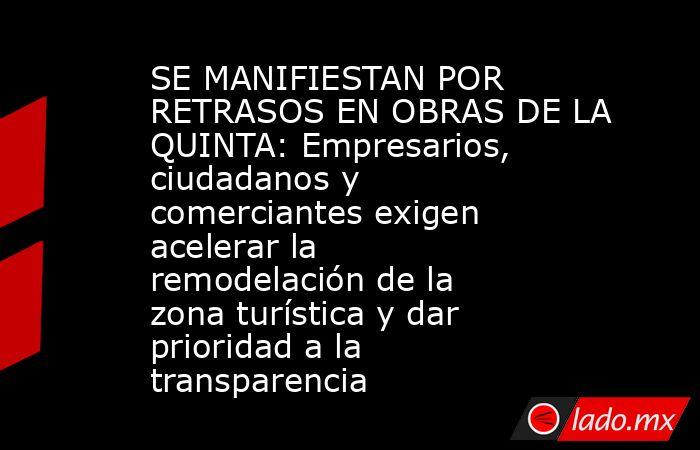 SE MANIFIESTAN POR RETRASOS EN OBRAS DE LA QUINTA: Empresarios, ciudadanos y comerciantes exigen acelerar la remodelación de la zona turística y dar prioridad a la transparencia. Noticias en tiempo real