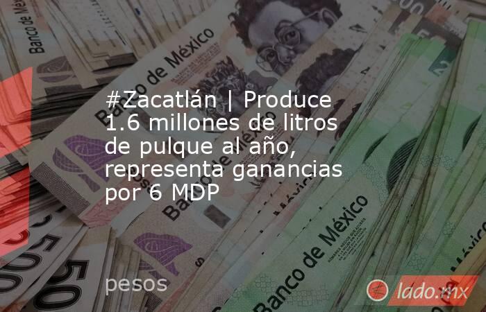 #Zacatlán | Produce 1.6 millones de litros de pulque al año, representa ganancias por 6 MDP. Noticias en tiempo real