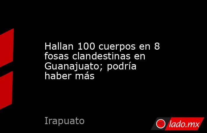 Hallan 100 cuerpos en 8 fosas clandestinas en Guanajuato; podría haber más. Noticias en tiempo real