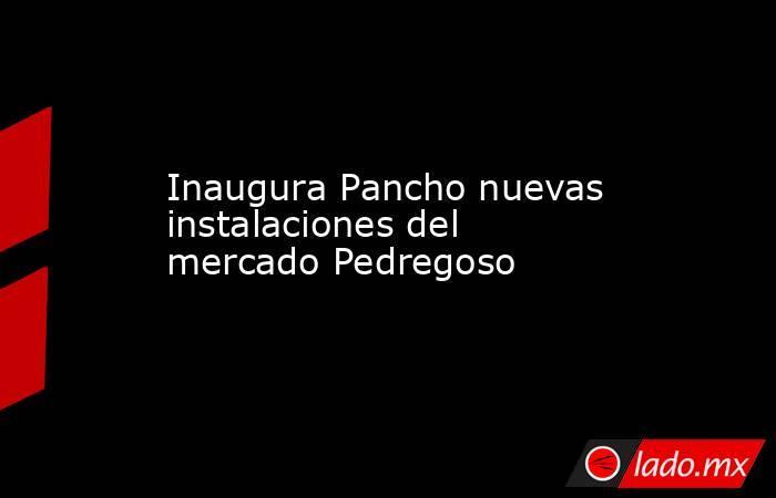Inaugura Pancho nuevas instalaciones del mercado Pedregoso. Noticias en tiempo real