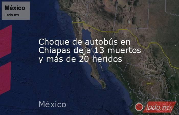 Choque de autobús en Chiapas deja 13 muertos y más de 20 heridos. Noticias en tiempo real