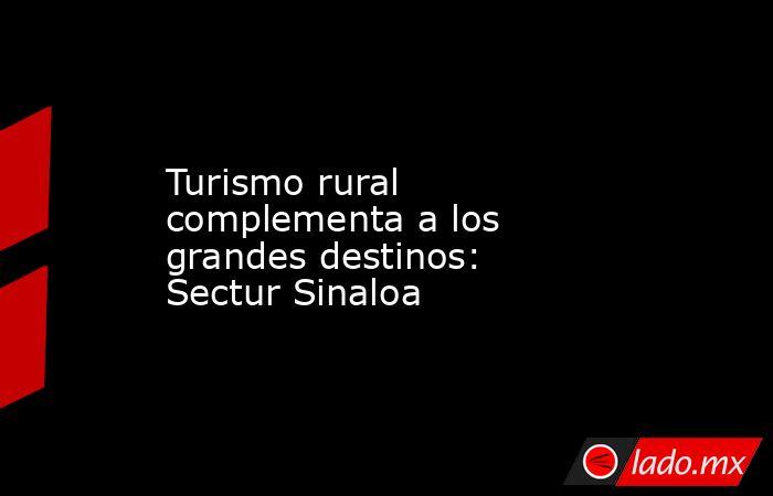 Turismo rural complementa a los grandes destinos: Sectur Sinaloa. Noticias en tiempo real