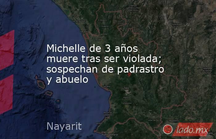 Michelle de 3 años muere tras ser violada; sospechan de padrastro y abuelo. Noticias en tiempo real