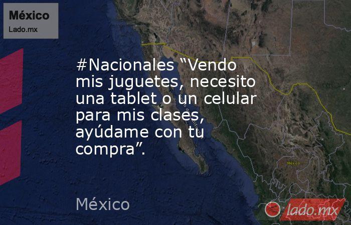 """#Nacionales """"Vendo mis juguetes, necesito una tablet o un celular para mis clases, ayúdame con tu compra"""".. Noticias en tiempo real"""