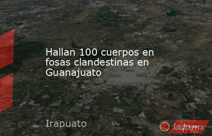 Hallan 100 cuerpos en fosas clandestinas en Guanajuato. Noticias en tiempo real