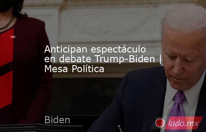 Anticipan espectáculo en debate Trump-Biden | Mesa Política. Noticias en tiempo real