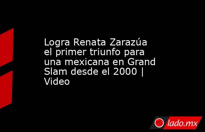 Logra Renata Zarazúa el primer triunfo para una mexicana en Grand Slam desde el 2000 | Video. Noticias en tiempo real