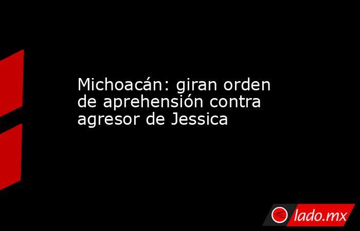 Michoacán: giran orden de aprehensión contra agresor de Jessica. Noticias en tiempo real