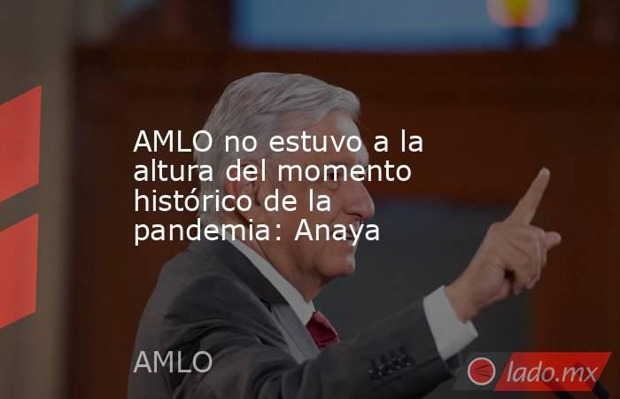 AMLO no estuvo a la altura del momento histórico de la pandemia: Anaya. Noticias en tiempo real