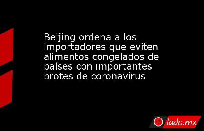 Beijing ordena a los importadores que eviten alimentos congelados de países con importantes brotes de coronavirus. Noticias en tiempo real