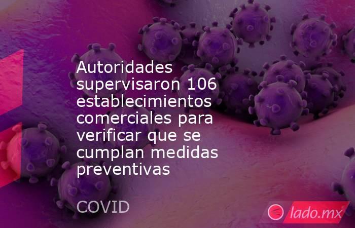 Autoridades supervisaron 106 establecimientos comerciales para verificar que se cumplan medidas preventivas. Noticias en tiempo real