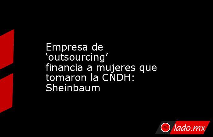 Empresa de 'outsourcing' financia a mujeres que tomaron la CNDH: Sheinbaum. Noticias en tiempo real